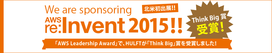 We are sponsoring AWS re:Invent 2015!! 北米初出展!! Think Big 賞受賞!「AWS Leadership Award」で、HULFTが「Think Big」賞を受賞しました!